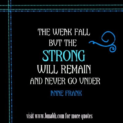 inspirational quotes about being strong in hard times on www.bmabh.com -The weak fall, but the strong will remain and never go under