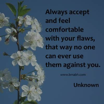 Always accept and feel comfortable with your flaws, that way no one can ever use them against you
