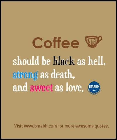 Funny Quotes About Coffee at www.bmabh.com -Coffee should be black as hell, strong as death, and sweet as love