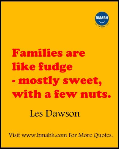 Funny Quotes About Family To Make You Laugh -Families are like fudge - mostly sweet, with a few nuts
