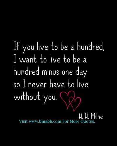 Sweet and Romantic Valentine Quotes for Him and Her-If you live to be a hundred, I want to live to be a hundred minus one day so I never have to live without you
