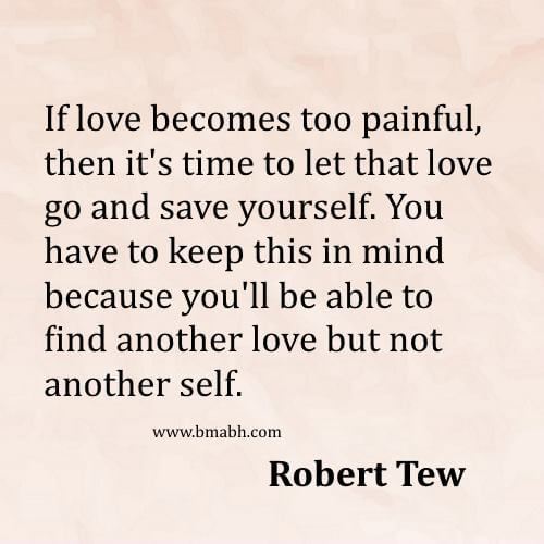 If love becomes too painful, then it s time to let that love go and save yourself