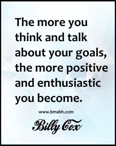 The more you think and talk about your goals, the more positive and enthusiastic you become