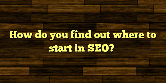 How do you find out where to start in SEO?