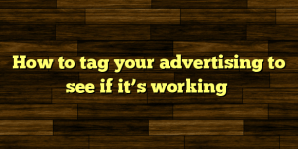 How to tag your advertising to see if it's working