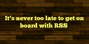 It's never too late to get on board with RSS