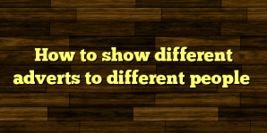 How to show different adverts to different people