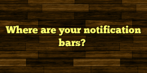 Where are your notification bars?