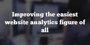 Improving the easiest website analytics figure of all