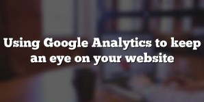 Using Google Analytics to keep an eye on your website