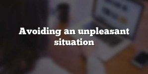 Avoiding an unpleasant situation