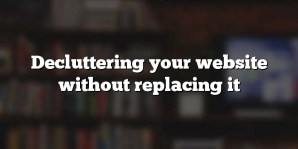 Decluttering your website without replacing it