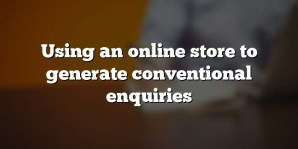 Using an online store to generate conventional enquiries