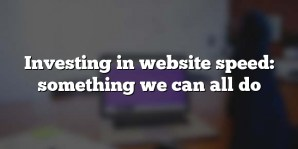 Investing in website speed: something we can all do