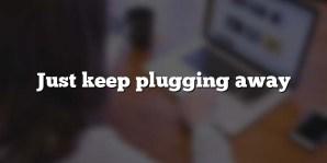 Just keep plugging away