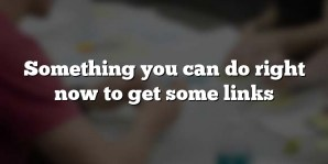Something you can do right now to get some links