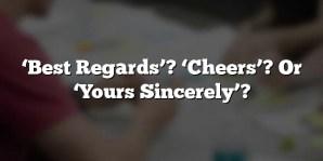 'Best Regards'? 'Cheers'? Or 'Yours Sincerely'?