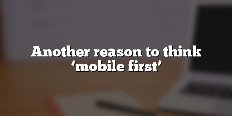 Another reason to think 'mobile first'