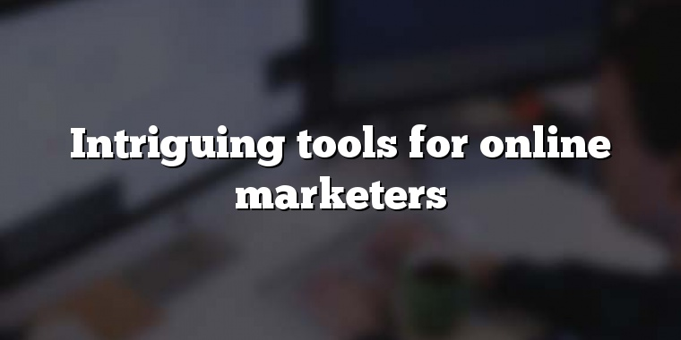 Intriguing tools for online marketers