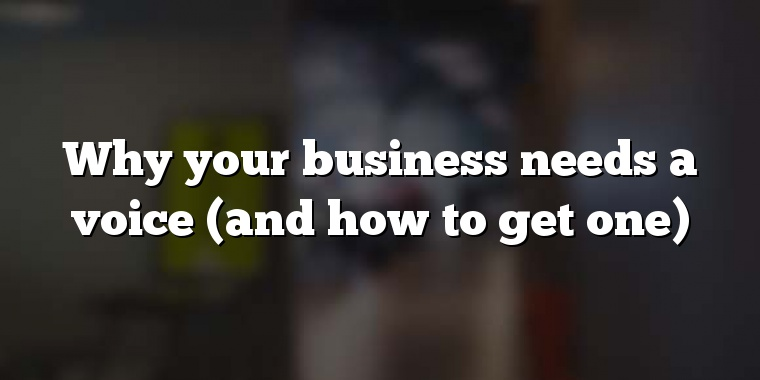 Why your business needs a voice (and how to get one)