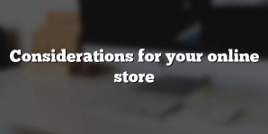 Considerations for your online store