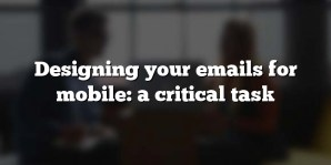 Designing your emails for mobile: a critical task