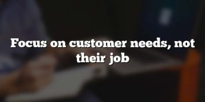 Focus on customer needs, not their job