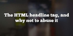 The HTML headline tag, and why not to abuse it