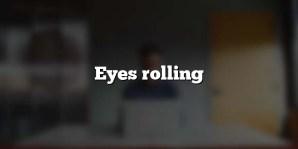 Eyes rolling