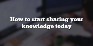 How to start sharing your knowledge today