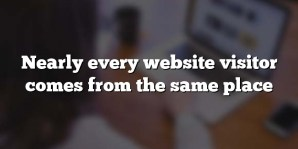 Nearly every website visitor comes from the same place