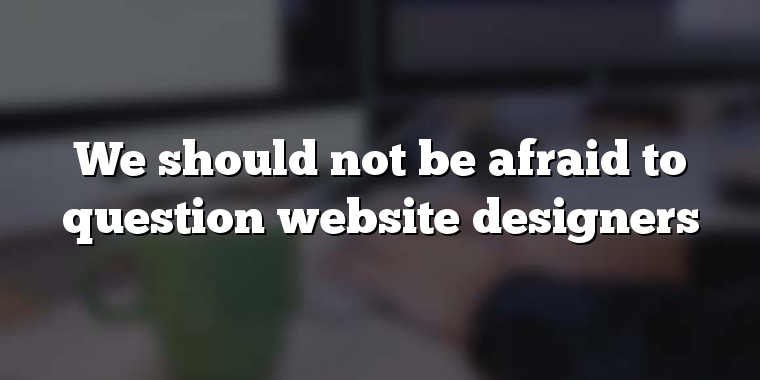 We should not be afraid to question website designers