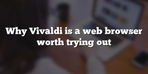 Why Vivaldi is a web browser worth trying out