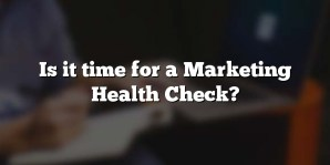 Is it time for a Marketing Health Check?