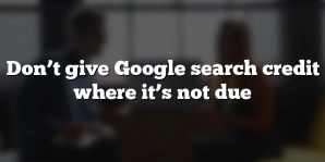 Don't give Google search credit where it's not due