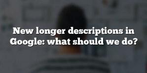 New longer descriptions in Google: what should we do?