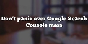 Don't panic over Google Search Console mess