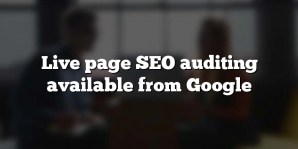 Live page SEO auditing available from Google
