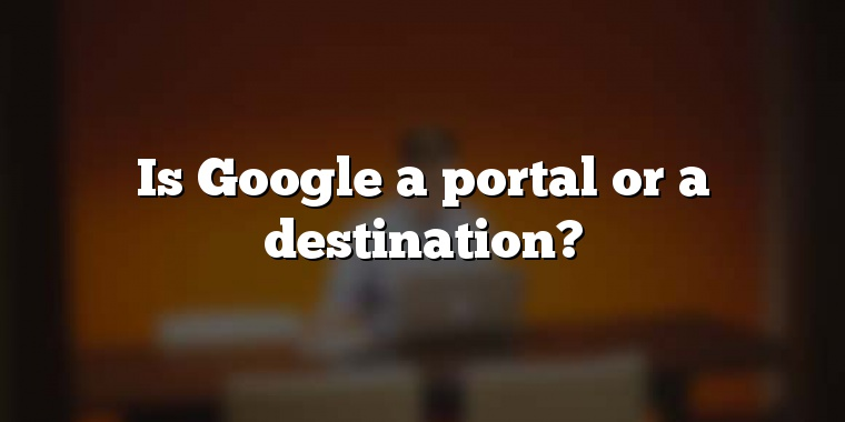 Is Google a portal or a destination?