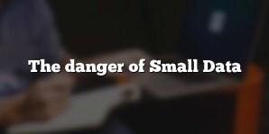 The danger of Small Data