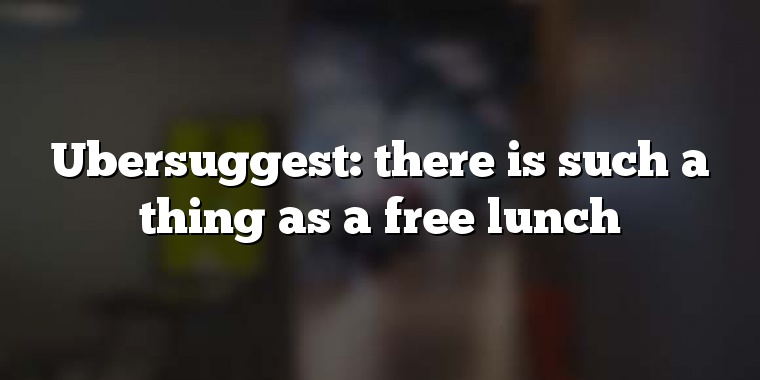 Ubersuggest: there is such a thing as a free lunch