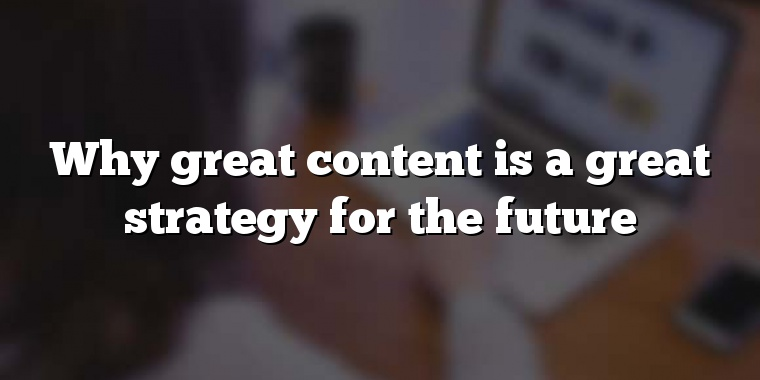 Why great content is a great strategy for the future