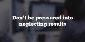 Don't be pressured into neglecting results
