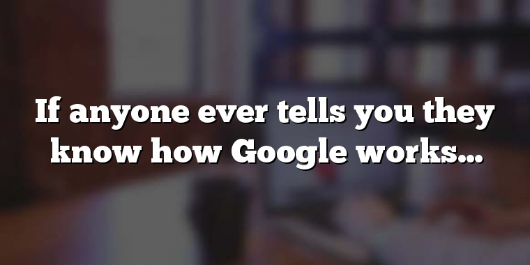 If anyone ever tells you they know how Google works…
