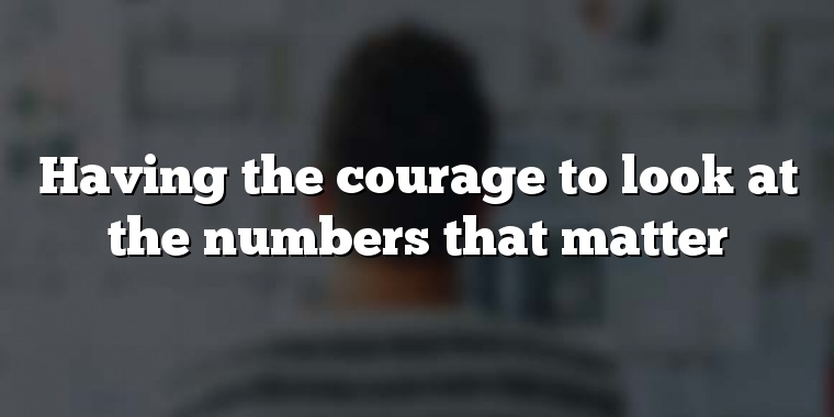 Having the courage to look at the numbers that matter