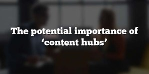 The potential importance of 'content hubs'
