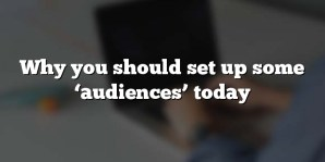 Why you should set up some 'audiences' today