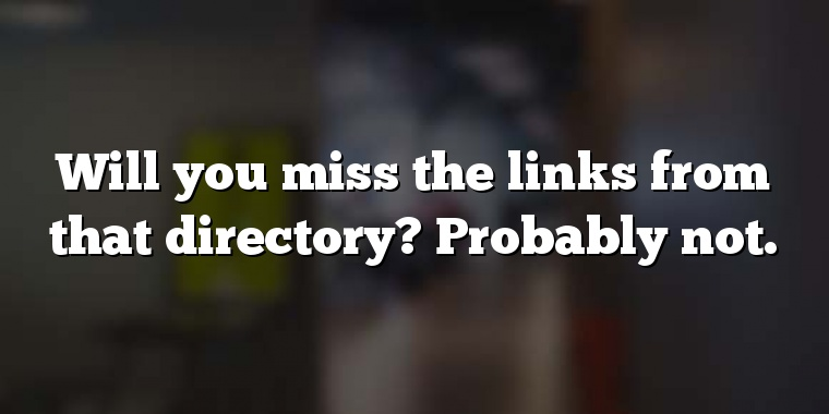 Will you miss the links from that directory? Probably not.
