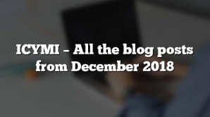 ICYMI – All the blog posts from December 2018