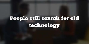 People still search for old technology